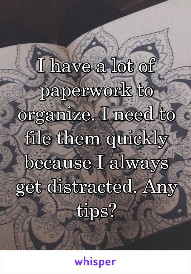 I have a lot of paperwork to organize. I need to file them quickly because I always get distracted. Any tips?