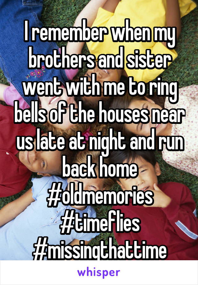 I remember when my brothers and sister went with me to ring bells of the houses near us late at night and run back home #oldmemories #timeflies #missingthattime