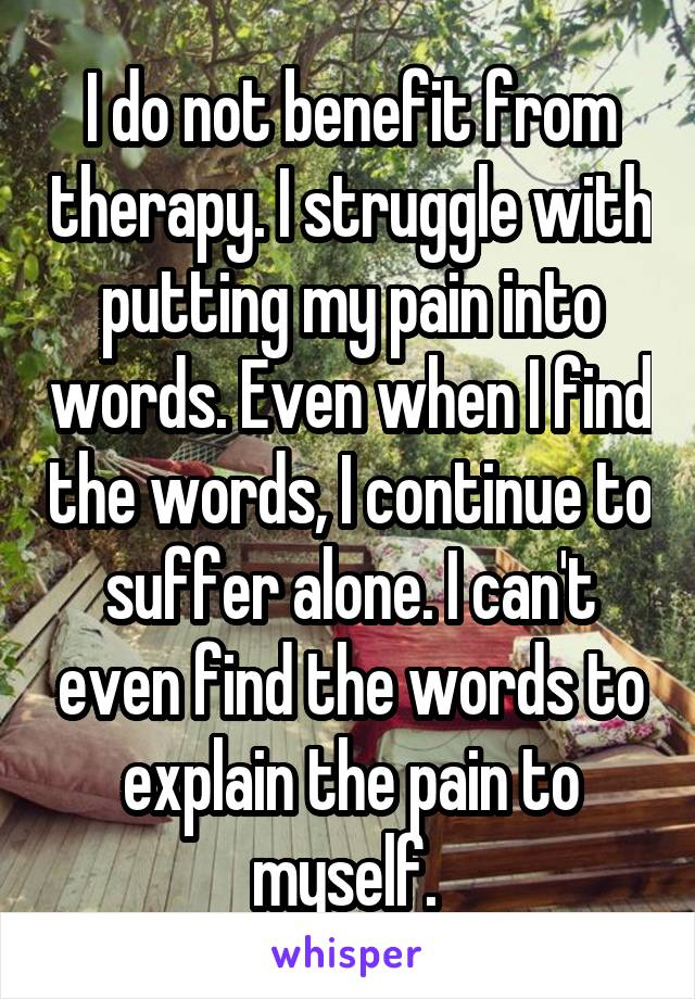 I do not benefit from therapy. I struggle with putting my pain into words. Even when I find the words, I continue to suffer alone. I can't even find the words to explain the pain to myself.