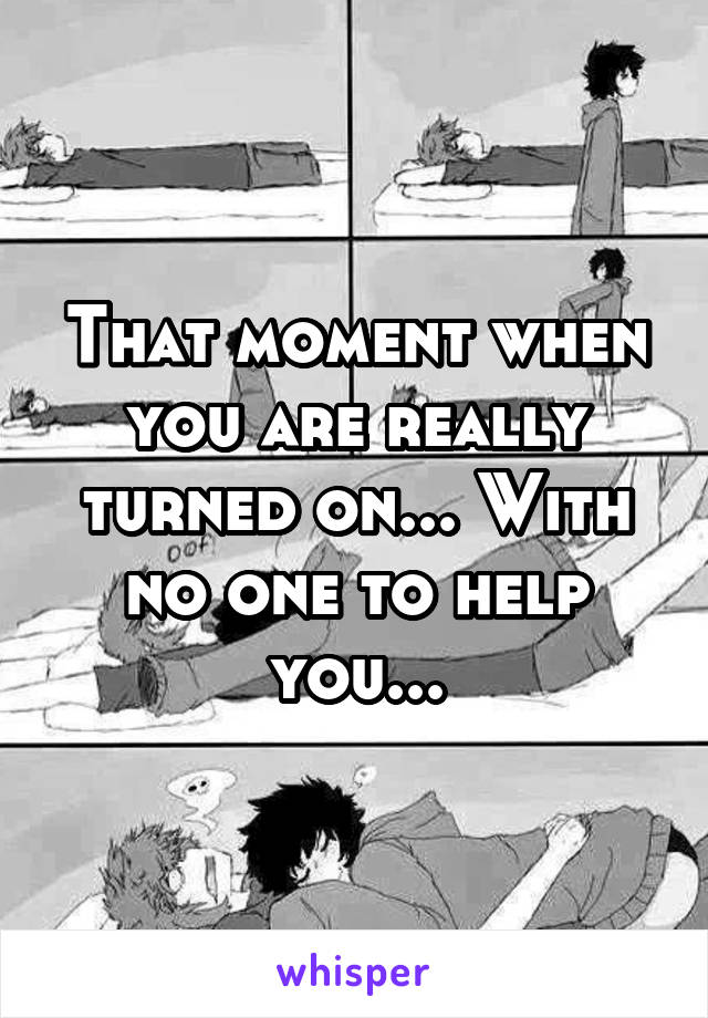 That moment when you are really turned on... With no one to help you...