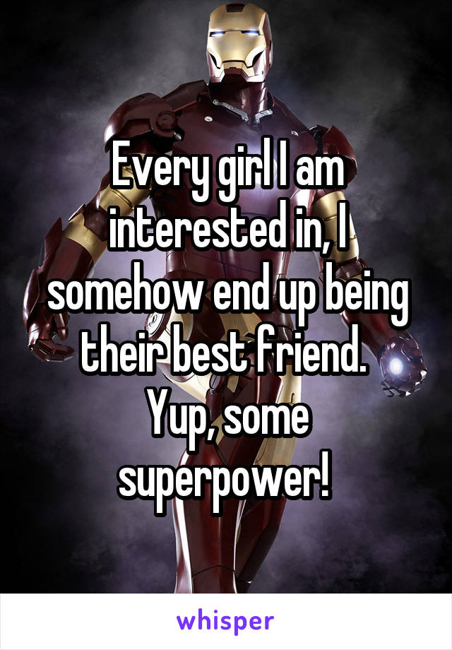 Every girl I am interested in, I somehow end up being their best friend.  Yup, some superpower!