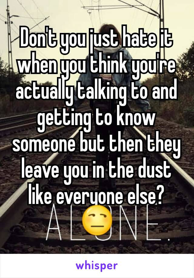 Don't you just hate it when you think you're actually talking to and getting to know someone but then they leave you in the dust like everyone else? 😒