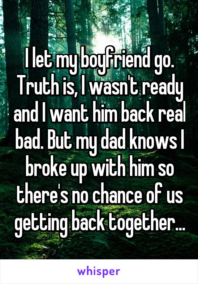 I let my boyfriend go. Truth is, I wasn't ready and I want him back real bad. But my dad knows I broke up with him so there's no chance of us getting back together...