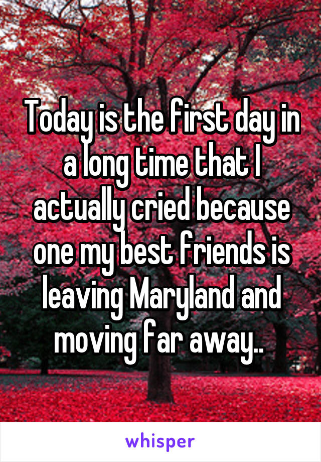 Today is the first day in a long time that I actually cried because one my best friends is leaving Maryland and moving far away..