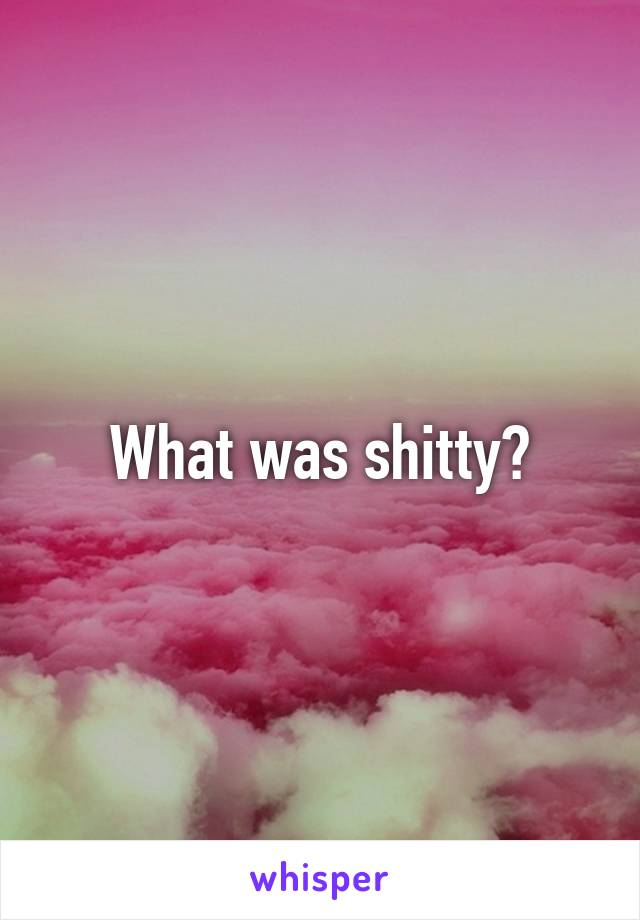 What was shitty?