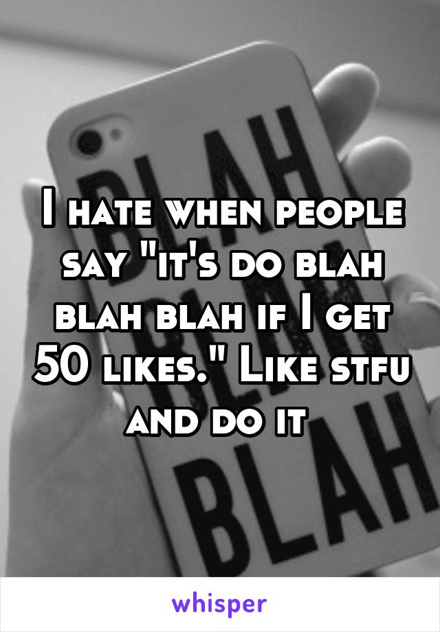 "I hate when people say ""it's do blah blah blah if I get 50 likes."" Like stfu and do it"