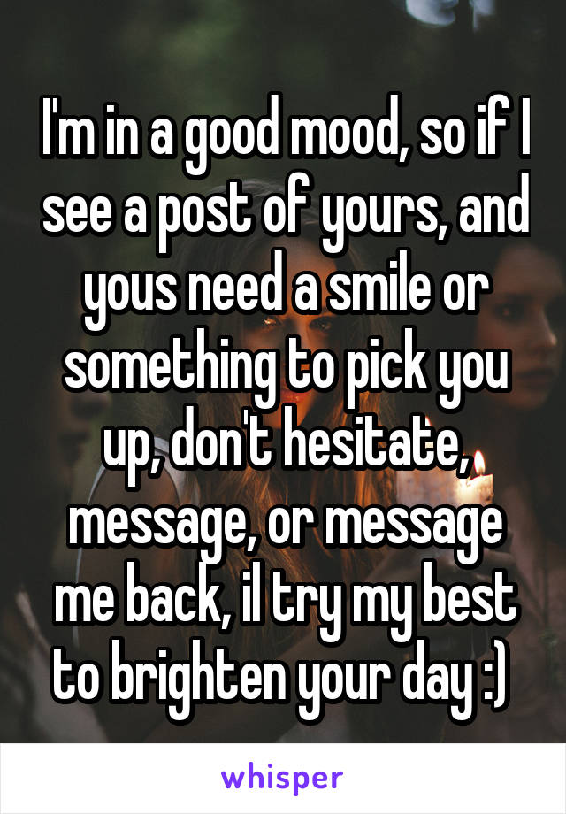 I'm in a good mood, so if I see a post of yours, and yous need a smile or something to pick you up, don't hesitate, message, or message me back, il try my best to brighten your day :)