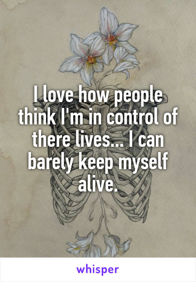 I love how people think I'm in control of there lives... I can barely keep myself alive.