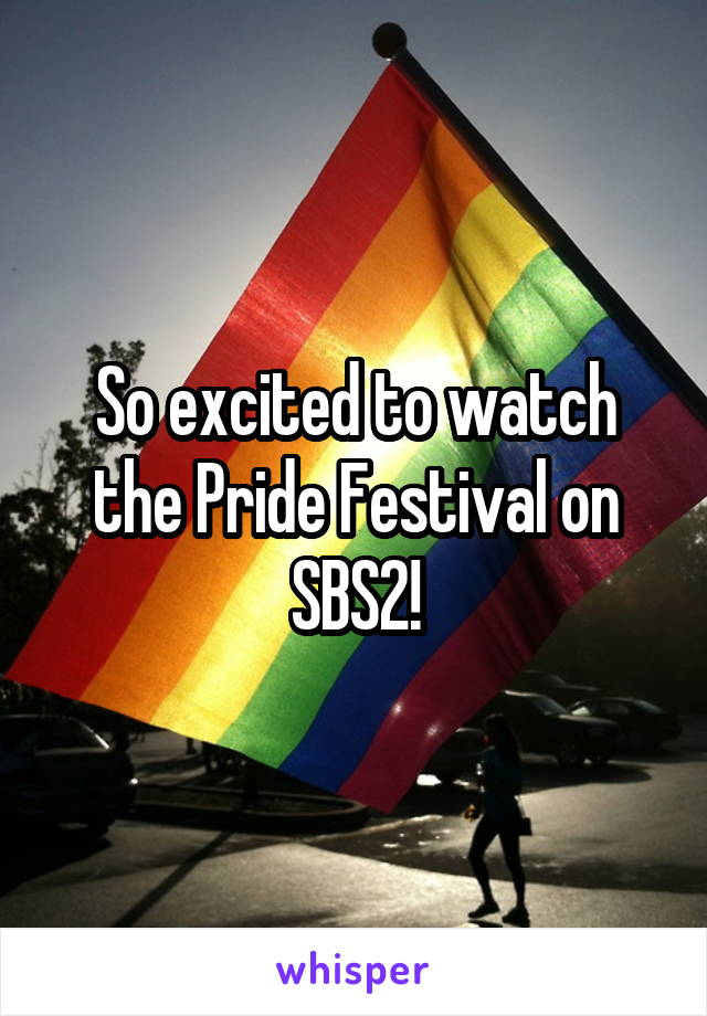 So excited to watch the Pride Festival on SBS2!