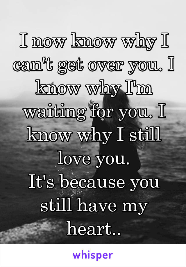 I now know why I can't get over you. I know why I'm waiting for you. I know why I still love you. It's because you still have my heart..