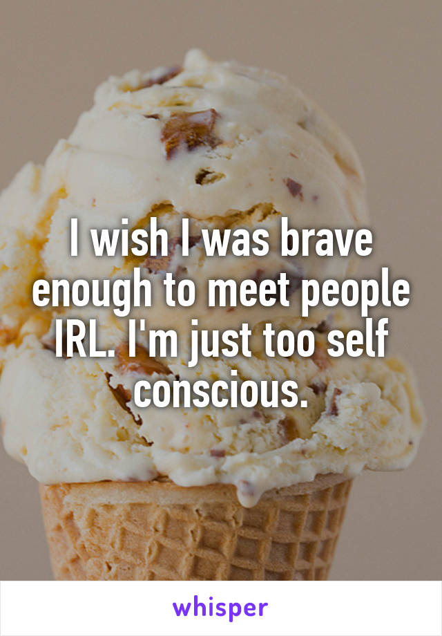 I wish I was brave enough to meet people IRL. I'm just too self conscious.