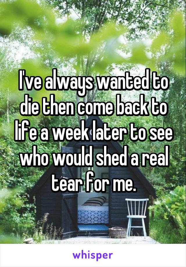 I've always wanted to die then come back to life a week later to see who would shed a real tear for me.