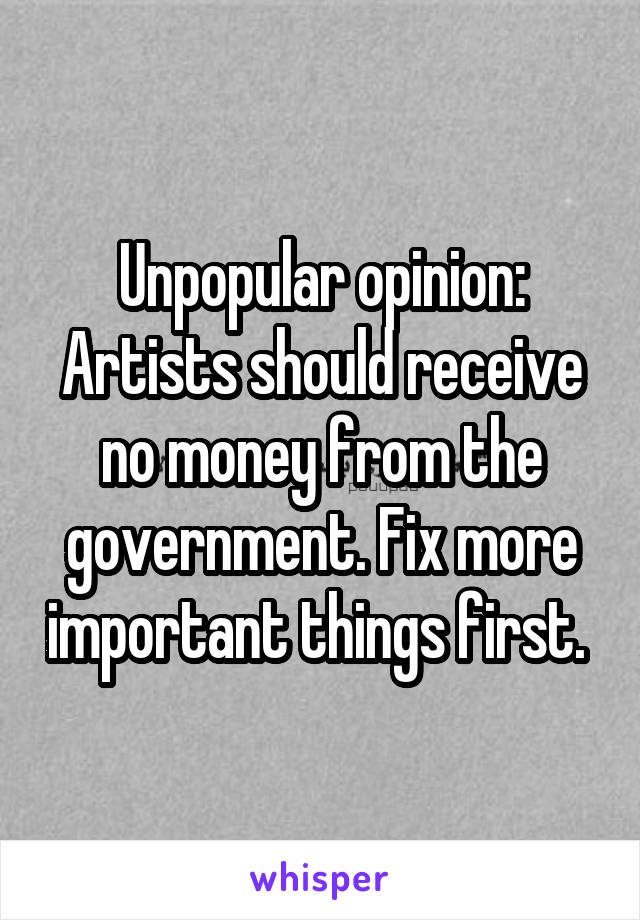 Unpopular opinion: Artists should receive no money from the government. Fix more important things first.