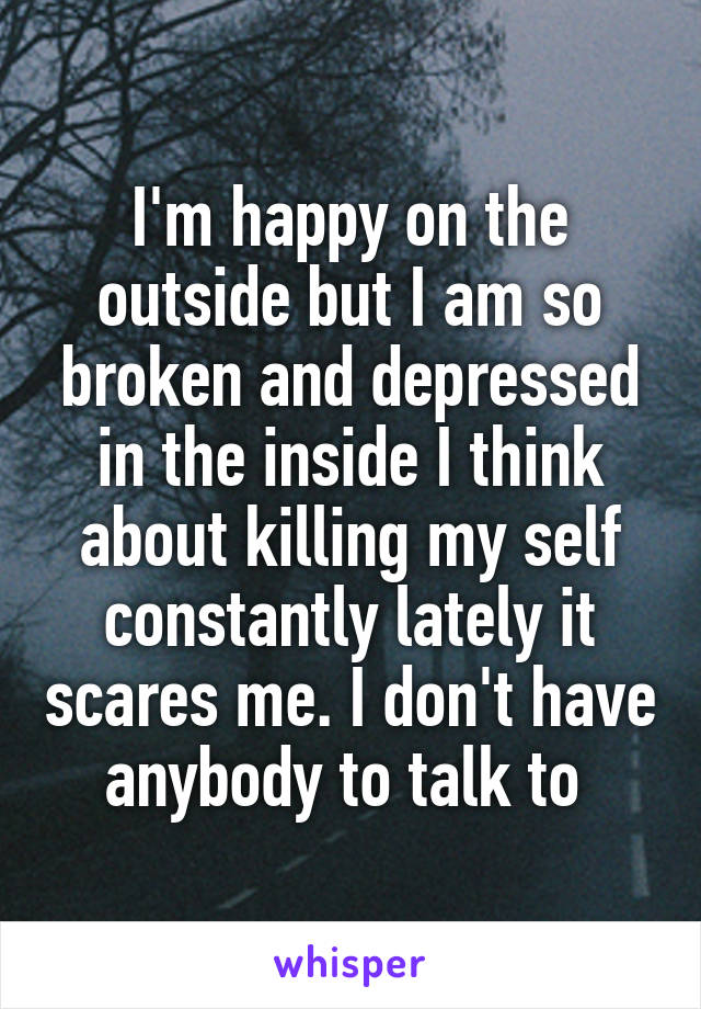 I'm happy on the outside but I am so broken and depressed in the inside I think about killing my self constantly lately it scares me. I don't have anybody to talk to