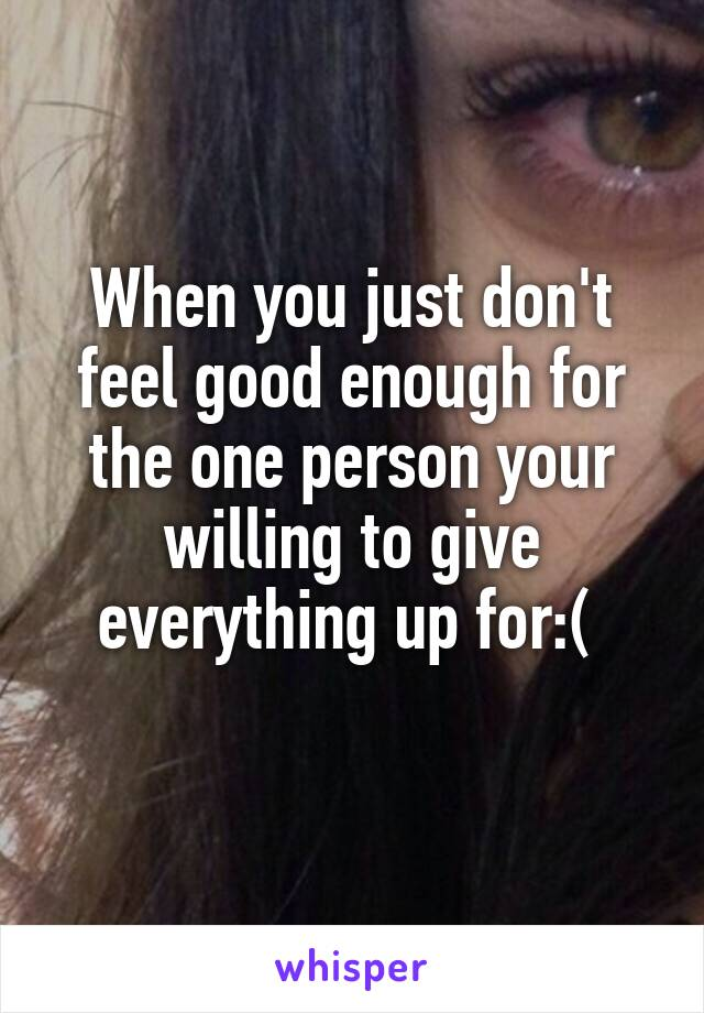 When you just don't feel good enough for the one person your willing to give everything up for:(