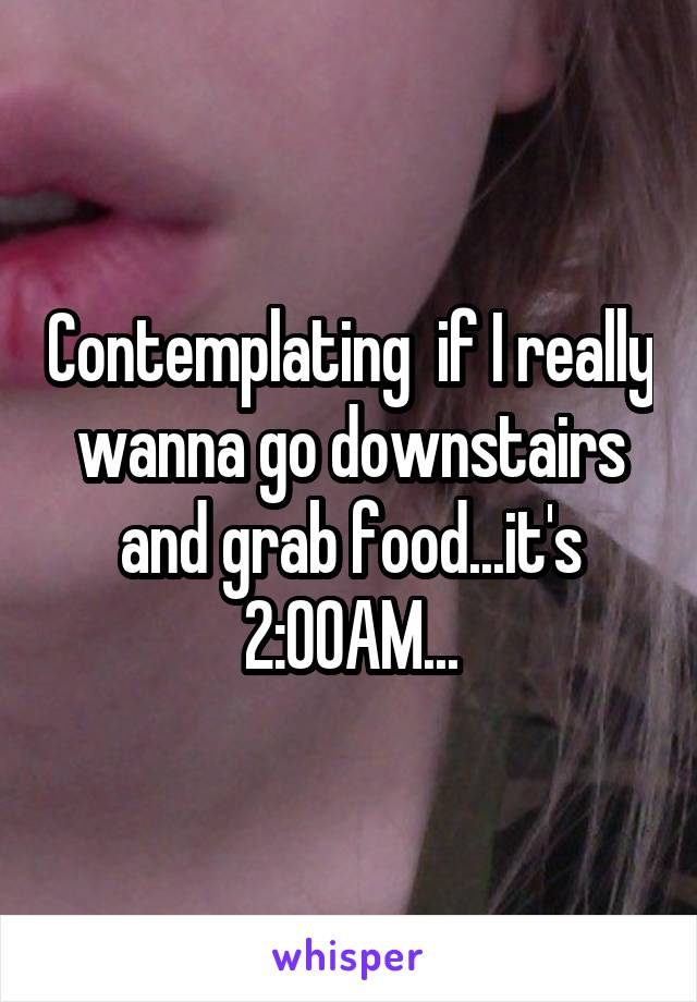 Contemplating  if I really wanna go downstairs and grab food...it's 2:00AM...