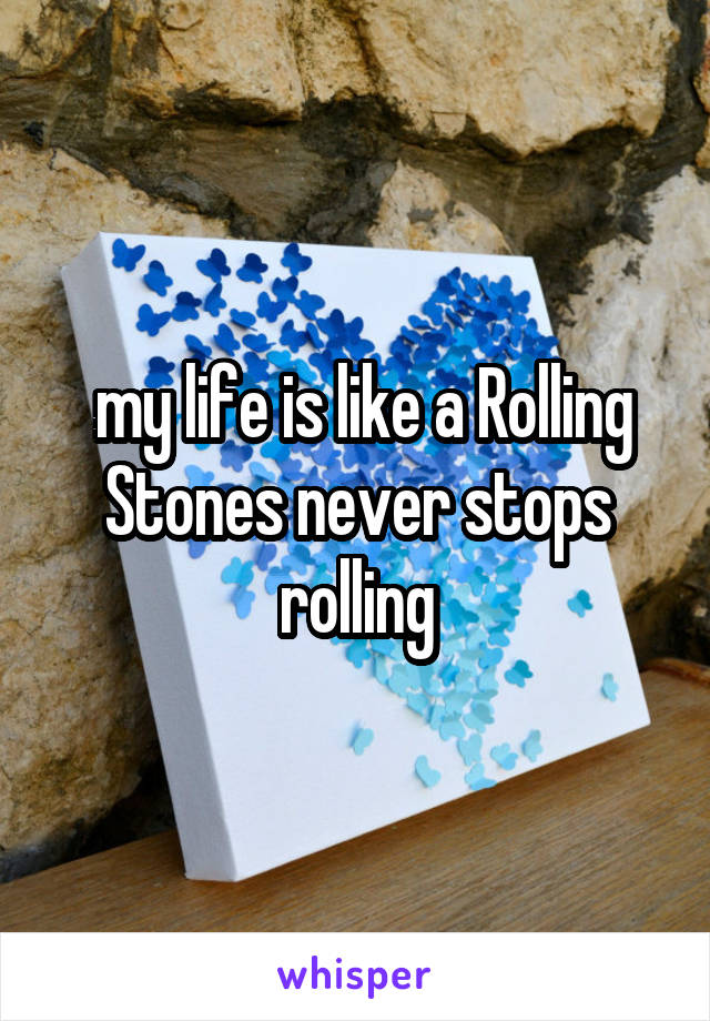 my life is like a Rolling Stones never stops rolling
