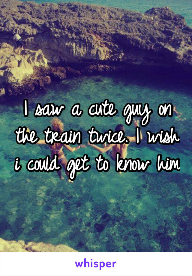 I saw a cute guy on the train twice. I wish i could get to know him