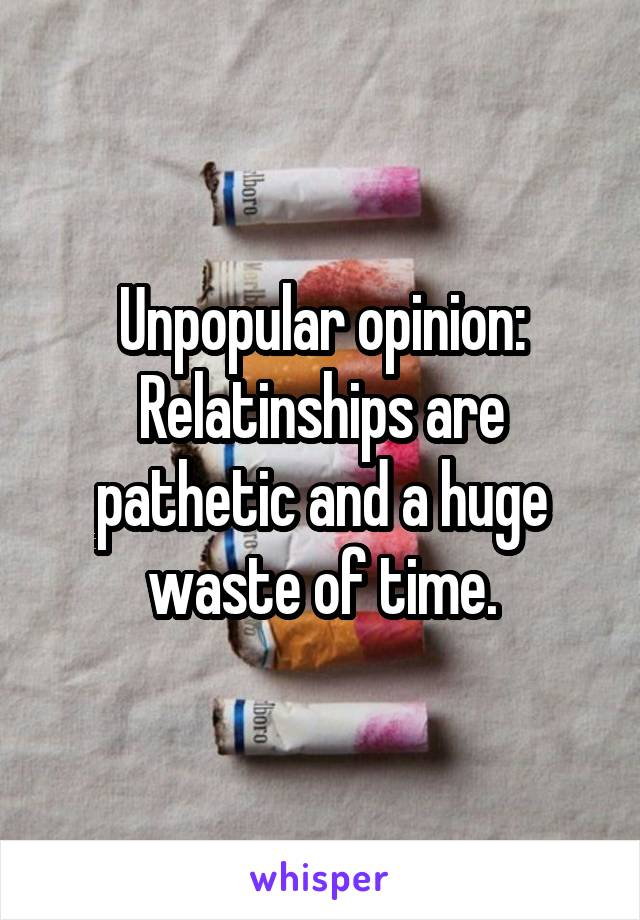 Unpopular opinion: Relatinships are pathetic and a huge waste of time.