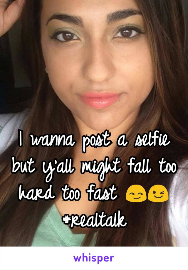 I wanna post a selfie but y'all might fall too hard too fast 😏😉#realtalk