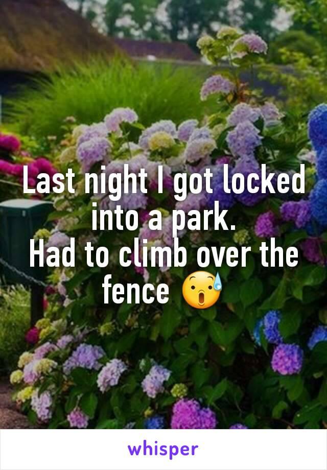 Last night I got locked into a park. Had to climb over the fence 😰