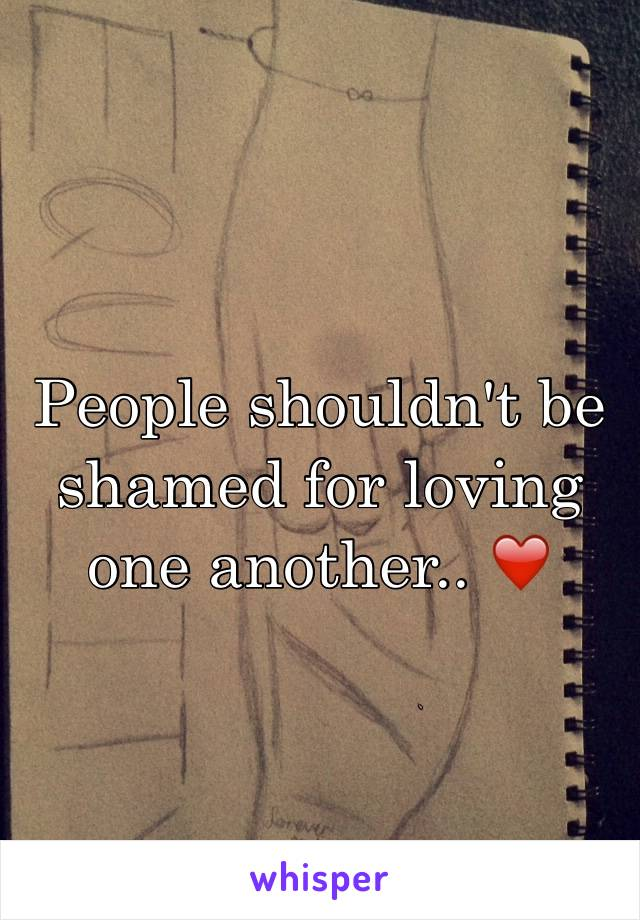 People shouldn't be shamed for loving one another.. ❤️