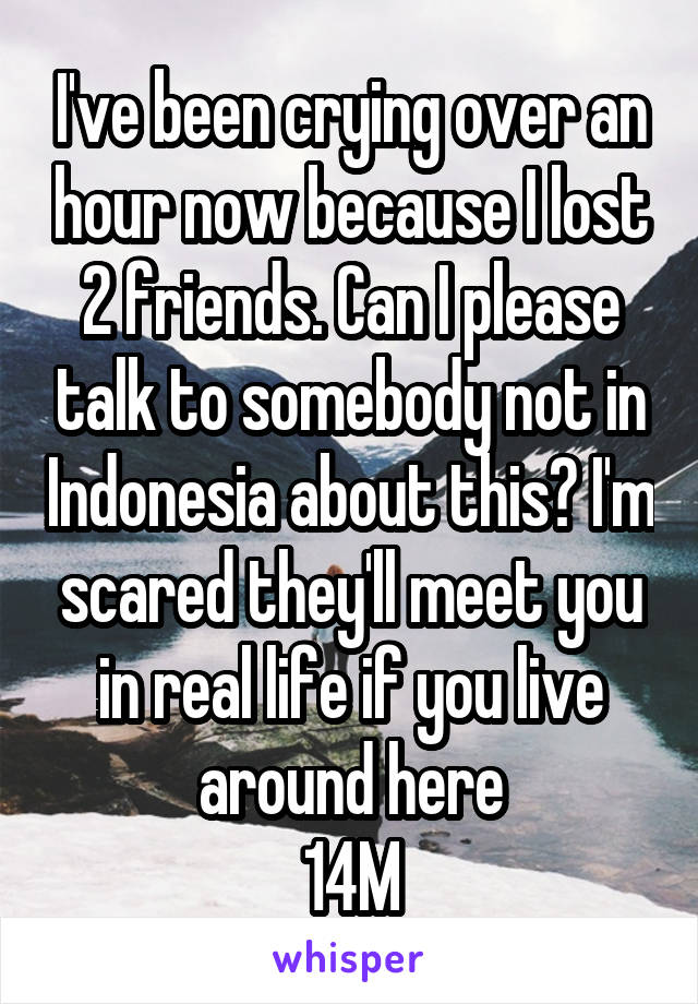 I've been crying over an hour now because I lost 2 friends. Can I please talk to somebody not in Indonesia about this? I'm scared they'll meet you in real life if you live around here 14M