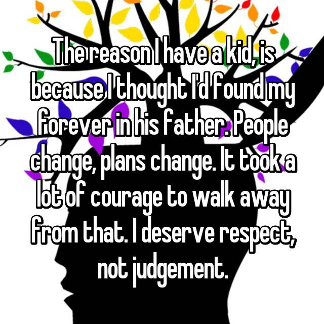 The reason I have a kid, is because I thought I'd found my forever in his father. People change, plans change. It took a lot of courage to walk away from that. I deserve respect, not judgement.
