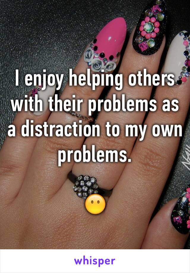 I enjoy helping others with their problems as a distraction to my own problems.   😶