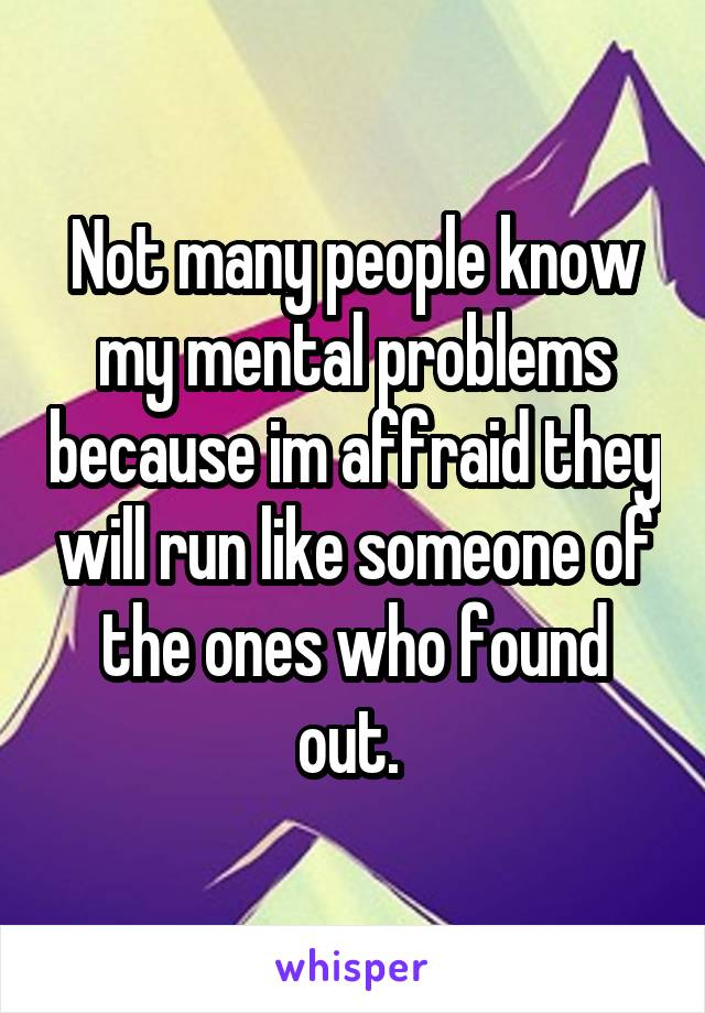 Not many people know my mental problems because im affraid they will run like someone of the ones who found out.