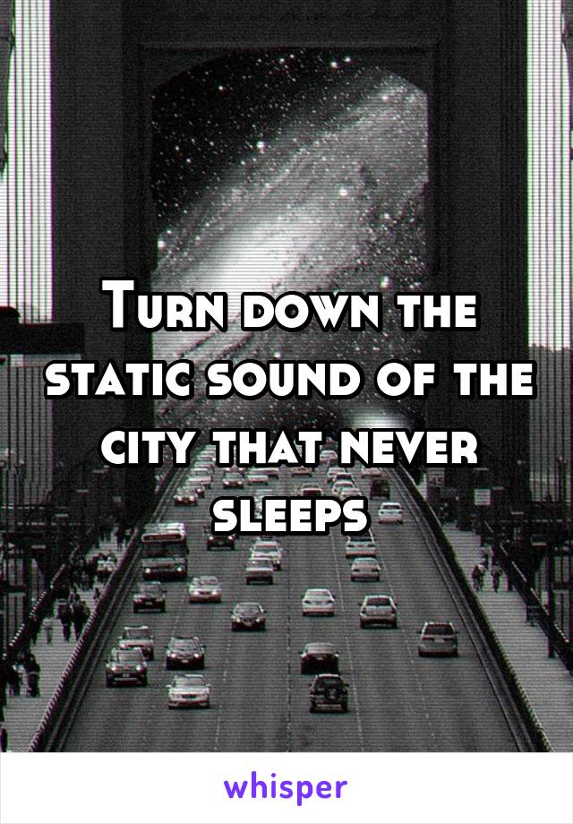 Turn down the static sound of the city that never sleeps