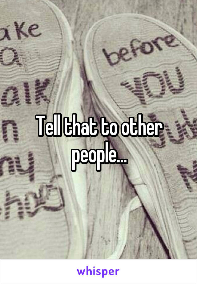 Tell that to other people...