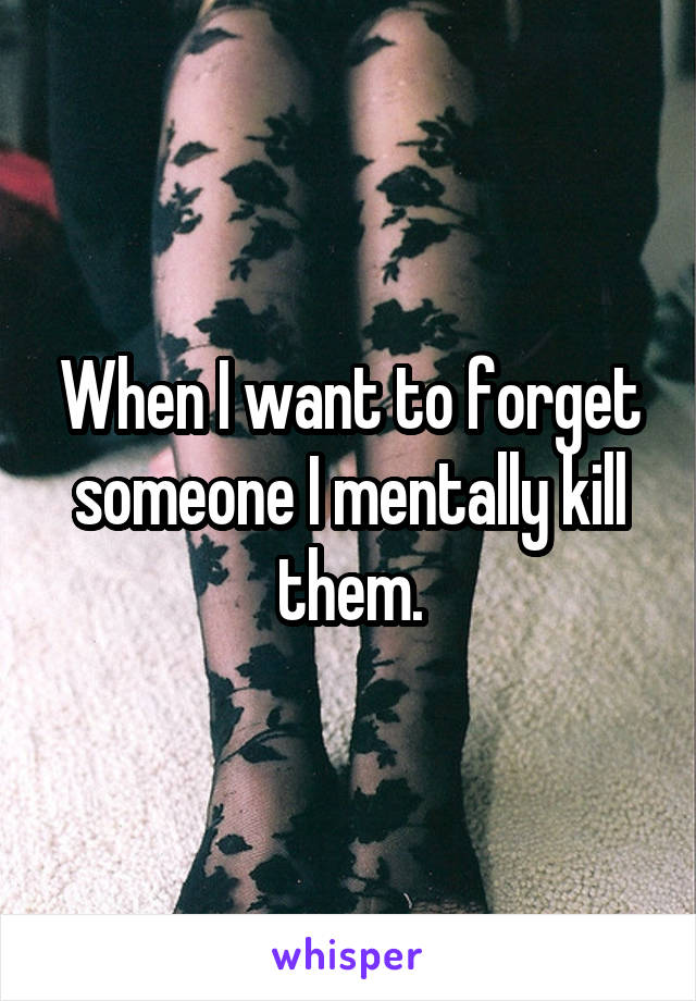 When I want to forget someone I mentally kill them.