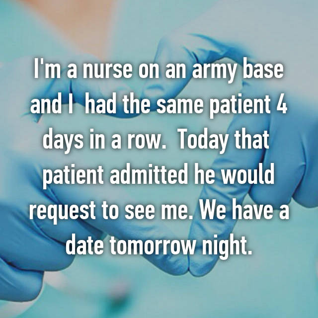 I'm a nurse on an army base and I  had the same patient 4 days in a row.  Today that  patient admitted he would request to see me. We have a date tomorrow night.