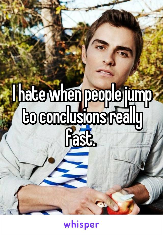 I hate when people jump to conclusions really fast.