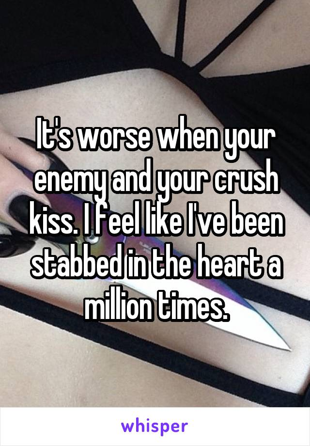 It's worse when your enemy and your crush kiss. I feel like I've been stabbed in the heart a million times.