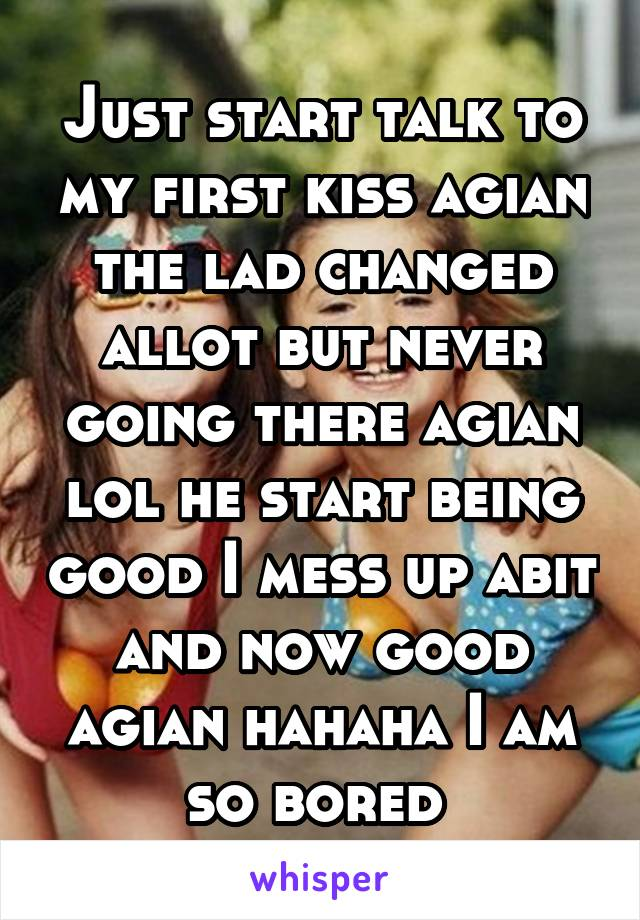 Just start talk to my first kiss agian the lad changed allot but never going there agian lol he start being good I mess up abit and now good agian hahaha I am so bored
