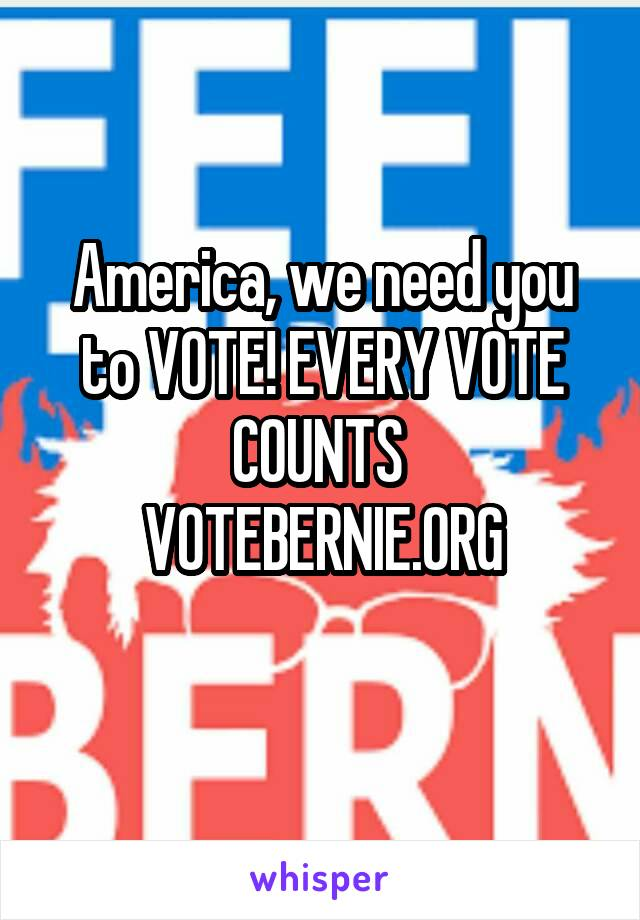 America, we need you to VOTE! EVERY VOTE COUNTS  VOTEBERNIE.ORG
