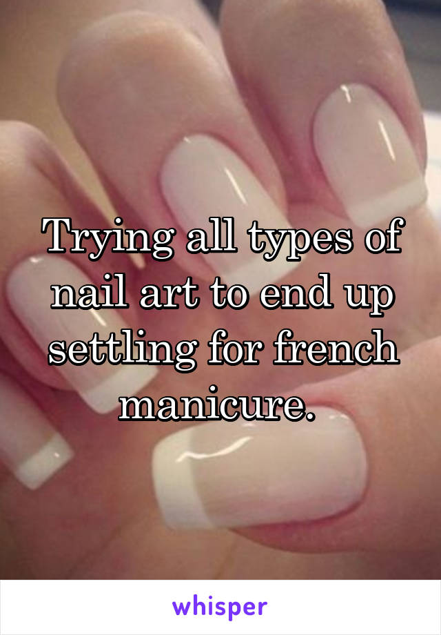 Trying all types of nail art to end up settling for french manicure.