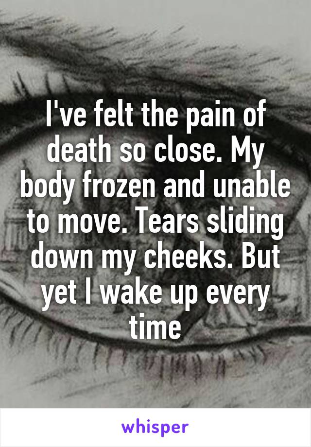 I've felt the pain of death so close. My body frozen and unable to move. Tears sliding down my cheeks. But yet I wake up every time
