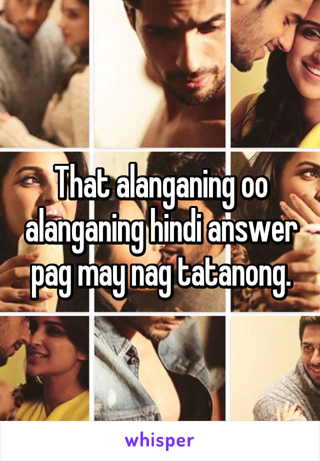 That alanganing oo alanganing hindi answer pag may nag tatanong.