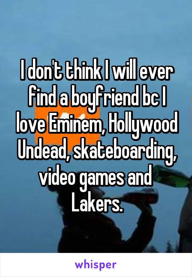 I don't think I will ever find a boyfriend bc I love Eminem, Hollywood Undead, skateboarding, video games and  Lakers.