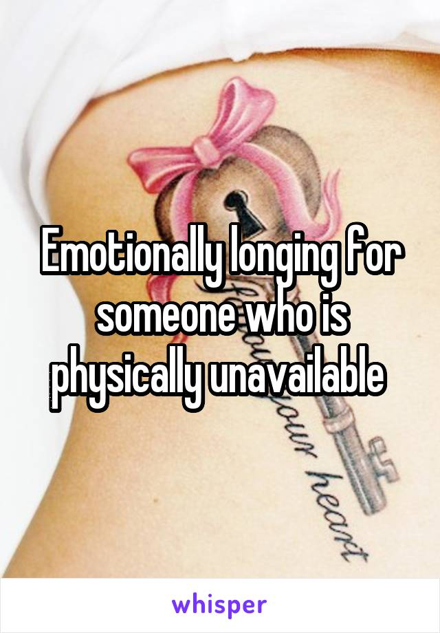 Emotionally longing for someone who is physically unavailable
