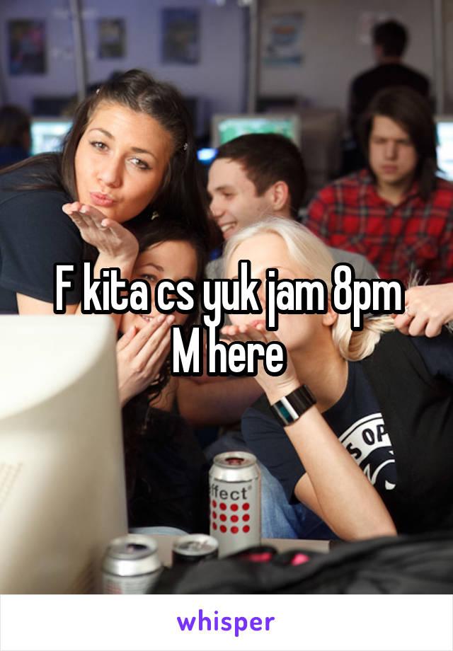 F kita cs yuk jam 8pm M here