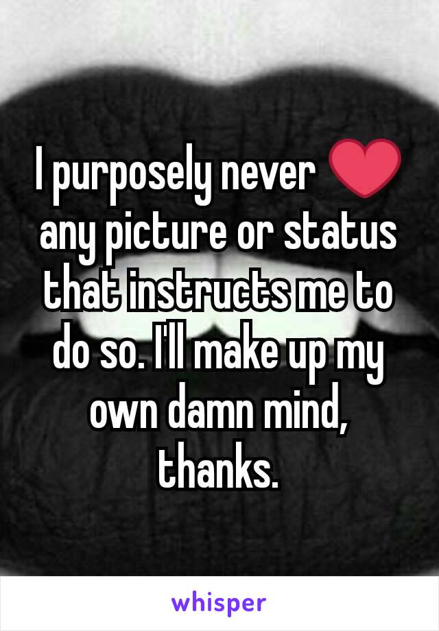 I purposely never ❤ any picture or status that instructs me to do so. I'll make up my own damn mind, thanks.