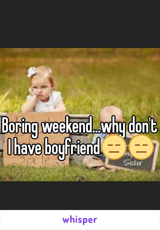 Boring weekend...why don't I have boyfriend😑😑