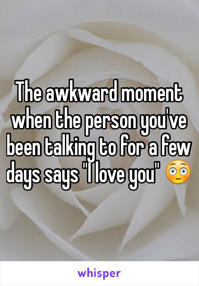 "The awkward moment when the person you've been talking to for a few days says ""I love you"" 😳"