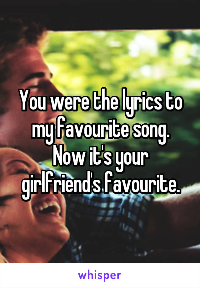 You were the lyrics to my favourite song. Now it's your girlfriend's favourite.