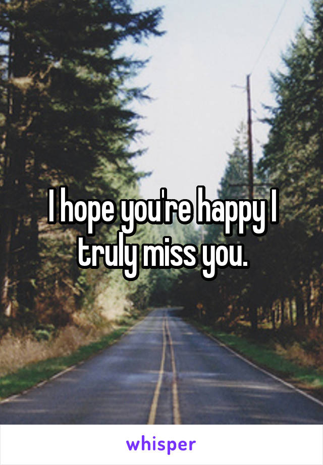 I hope you're happy I truly miss you.