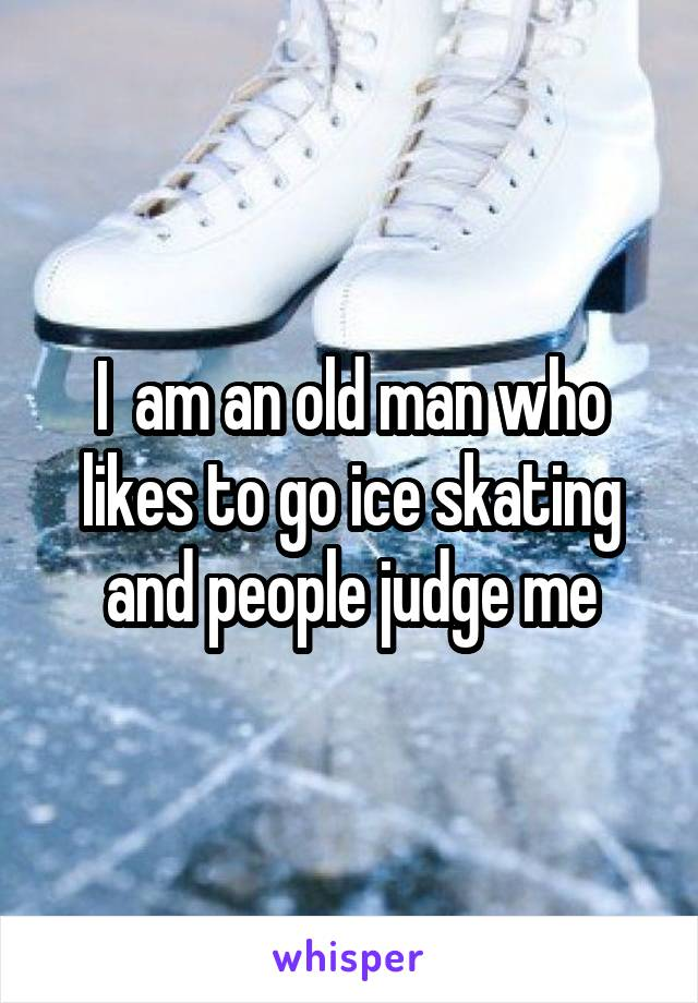 I  am an old man who likes to go ice skating and people judge me